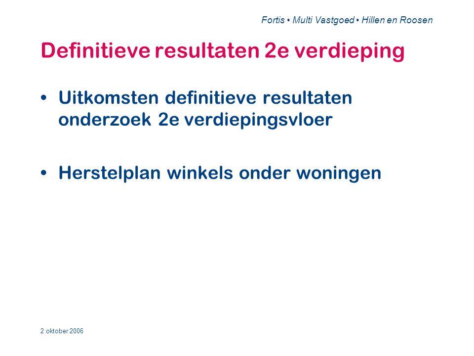 Fortis • Multi Vastgoed • Hillen en Roosen 2 oktober 2006 Definitieve resultaten 2e verdieping •Uitkomsten definitieve resultaten onderzoek 2e verdiepingsvloer •Herstelplan winkels onder woningen