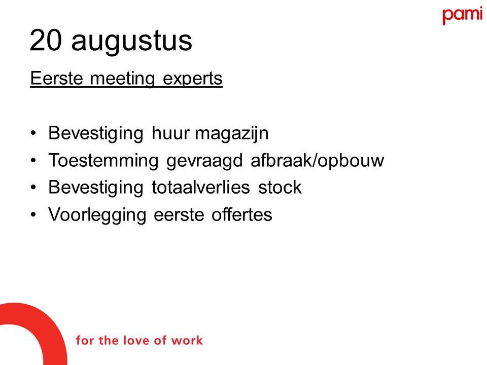 Eerste meeting experts •Bevestiging huur magazijn •Toestemming gevraagd afbraak/opbouw •Bevestiging totaalverlies stock •Voorlegging eerste offertes 20 augustus
