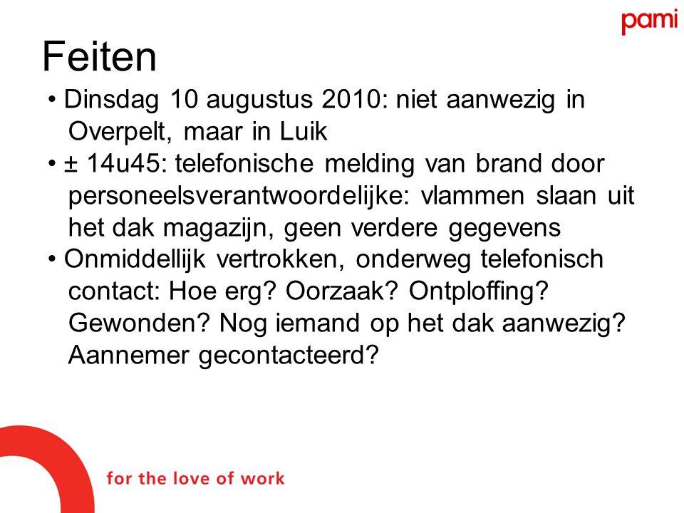 Feiten • Dinsdag 10 augustus 2010: niet aanwezig in Overpelt, maar in Luik • ± 14u45: telefonische melding van brand door personeelsverantwoordelijke: vlammen slaan uit het dak magazijn, geen verdere gegevens • Onmiddellijk vertrokken, onderweg telefonisch contact: Hoe erg.