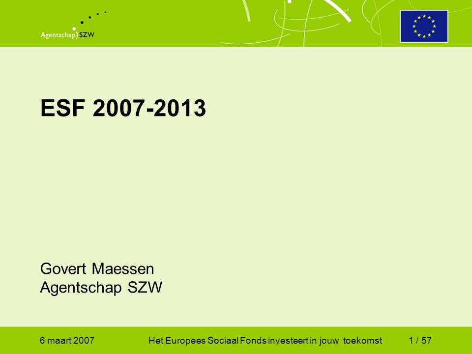 6 maart 2007Het Europees Sociaal Fonds investeert in jouw toekomst1 / 57 ESF 2007-2013 Govert Maessen Agentschap SZW