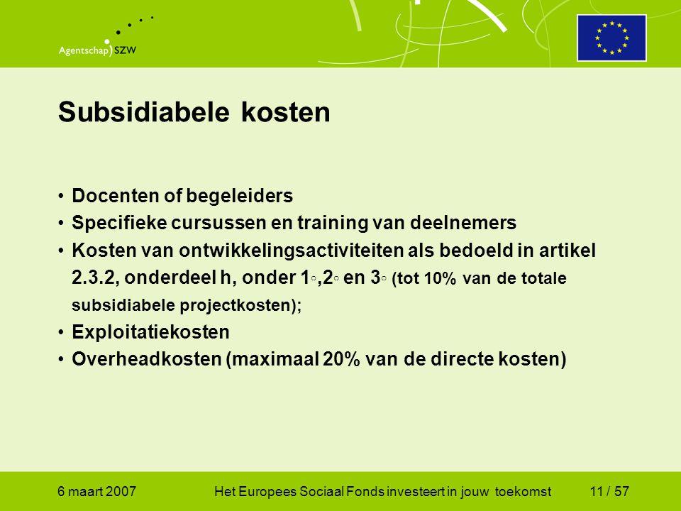 6 maart 2007Het Europees Sociaal Fonds investeert in jouw toekomst11 / 57 •Docenten of begeleiders •Specifieke cursussen en training van deelnemers •Kosten van ontwikkelingsactiviteiten als bedoeld in artikel 2.3.2, onderdeel h, onder 1 ◦,2 ◦ en 3 ◦ (tot 10% van de totale subsidiabele projectkosten); •Exploitatiekosten •Overheadkosten (maximaal 20% van de directe kosten) Subsidiabele kosten