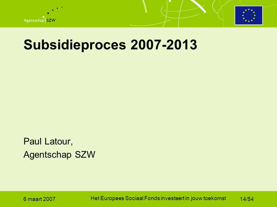 6 maart 2007 Het Europees Sociaal Fonds investeert in jouw toekomst 14/54 Subsidieproces 2007-2013 Paul Latour, Agentschap SZW