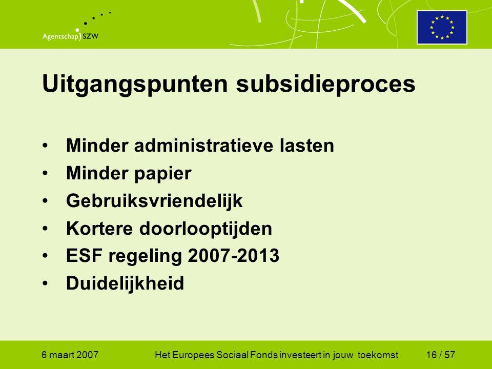 6 maart 2007Het Europees Sociaal Fonds investeert in jouw toekomst16 / 57 Uitgangspunten subsidieproces •Minder administratieve lasten •Minder papier •Gebruiksvriendelijk •Kortere doorlooptijden •ESF regeling 2007-2013 •Duidelijkheid