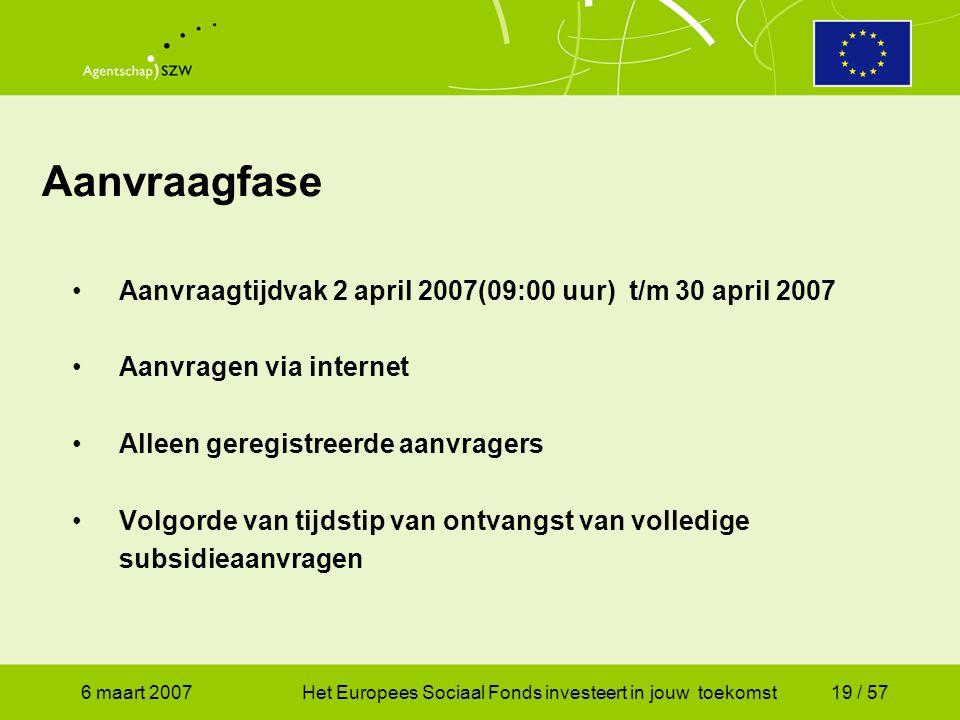 6 maart 2007Het Europees Sociaal Fonds investeert in jouw toekomst19 / 57 Aanvraagfase •Aanvraagtijdvak 2 april 2007(09:00 uur) t/m 30 april 2007 •Aanvragen via internet •Alleen geregistreerde aanvragers •Volgorde van tijdstip van ontvangst van volledige subsidieaanvragen