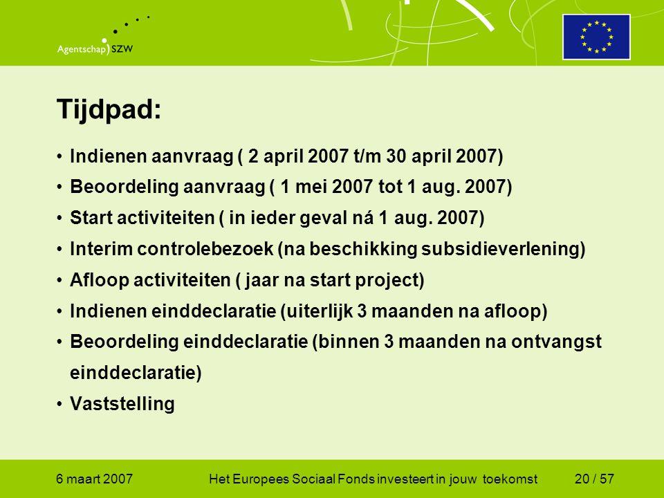 6 maart 2007Het Europees Sociaal Fonds investeert in jouw toekomst20 / 57 Tijdpad: •Indienen aanvraag ( 2 april 2007 t/m 30 april 2007) •Beoordeling aanvraag ( 1 mei 2007 tot 1 aug.