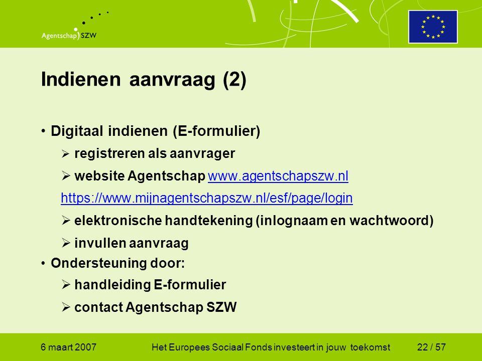 6 maart 2007Het Europees Sociaal Fonds investeert in jouw toekomst22 / 57 Indienen aanvraag (2) •Digitaal indienen (E-formulier)  registreren als aanvrager  website Agentschap www.agentschapszw.nlwww.agentschapszw.nl https://www.mijnagentschapszw.nl/esf/page/login  elektronische handtekening (inlognaam en wachtwoord)  invullen aanvraag •Ondersteuning door:  handleiding E-formulier  contact Agentschap SZW