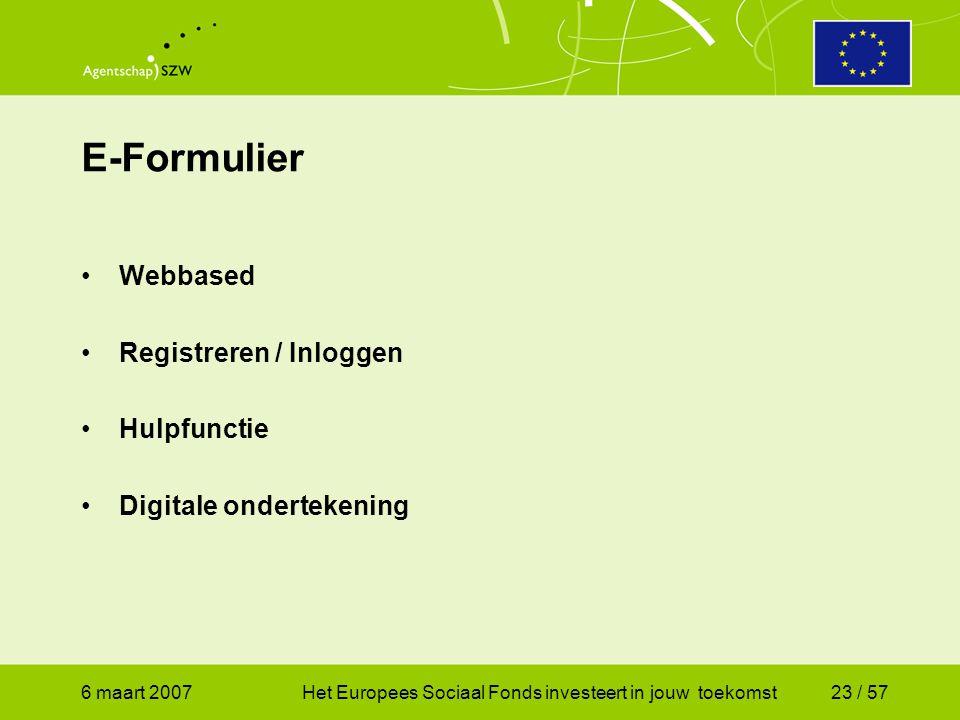 6 maart 2007Het Europees Sociaal Fonds investeert in jouw toekomst23 / 57 E-Formulier •Webbased •Registreren / Inloggen •Hulpfunctie •Digitale ondertekening