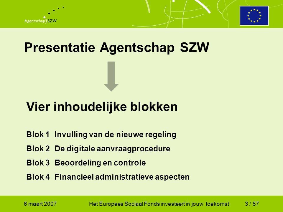 6 maart 2007Het Europees Sociaal Fonds investeert in jouw toekomst3 / 57 Presentatie Agentschap SZW Vier inhoudelijke blokken Blok 1Invulling van de nieuwe regeling Blok 2De digitale aanvraagprocedure Blok 3Beoordeling en controle Blok 4Financieel administratieve aspecten