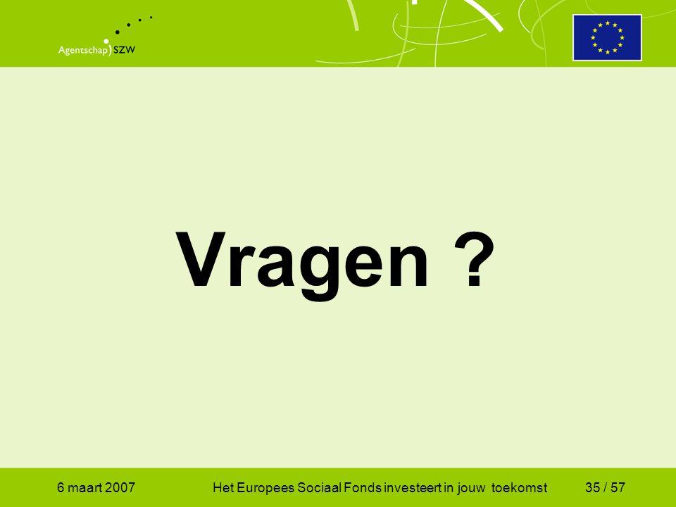 6 maart 2007Het Europees Sociaal Fonds investeert in jouw toekomst35 / 57 Vragen