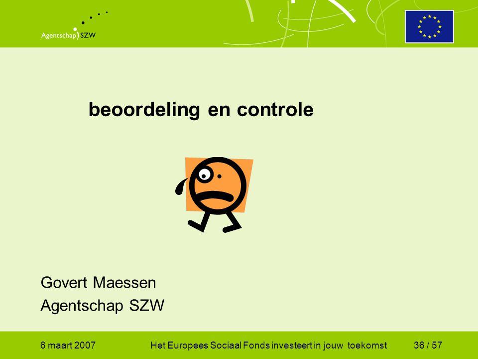 6 maart 2007Het Europees Sociaal Fonds investeert in jouw toekomst36 / 57 beoordeling en controle Govert Maessen Agentschap SZW