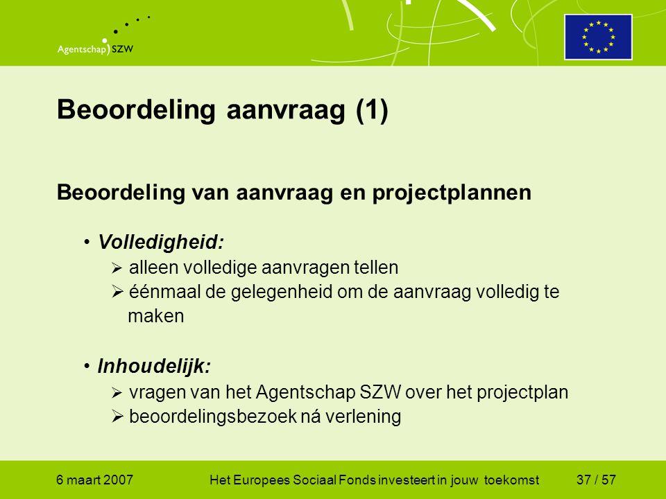 6 maart 2007Het Europees Sociaal Fonds investeert in jouw toekomst37 / 57 Beoordeling aanvraag (1) Beoordeling van aanvraag en projectplannen •Volledigheid:  alleen volledige aanvragen tellen  éénmaal de gelegenheid om de aanvraag volledig te maken •Inhoudelijk:  vragen van het Agentschap SZW over het projectplan  beoordelingsbezoek ná verlening