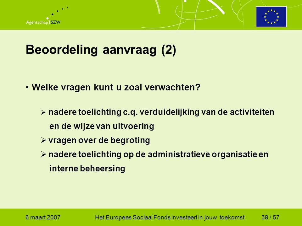 6 maart 2007Het Europees Sociaal Fonds investeert in jouw toekomst38 / 57 Beoordeling aanvraag (2) •Welke vragen kunt u zoal verwachten.