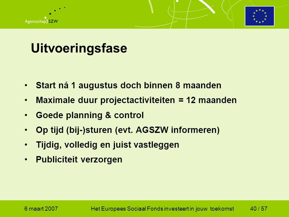 6 maart 2007Het Europees Sociaal Fonds investeert in jouw toekomst40 / 57 Uitvoeringsfase •Start ná 1 augustus doch binnen 8 maanden •Maximale duur projectactiviteiten = 12 maanden •Goede planning & control •Op tijd (bij-)sturen (evt.