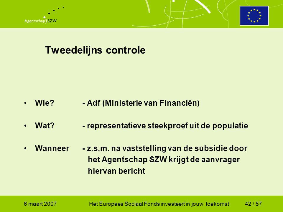 6 maart 2007Het Europees Sociaal Fonds investeert in jouw toekomst42 / 57 Tweedelijns controle •Wie - Adf (Ministerie van Financiën) •Wat - representatieve steekproef uit de populatie •Wanneer- z.s.m.