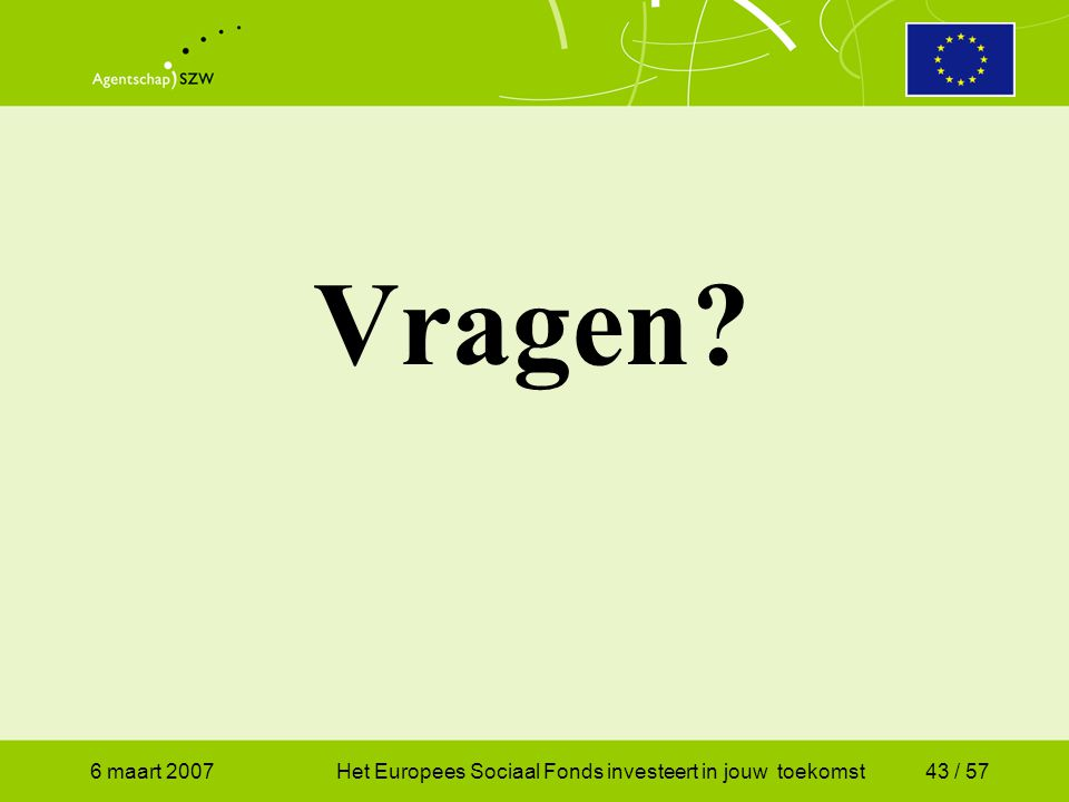 6 maart 2007Het Europees Sociaal Fonds investeert in jouw toekomst43 / 57 Vragen