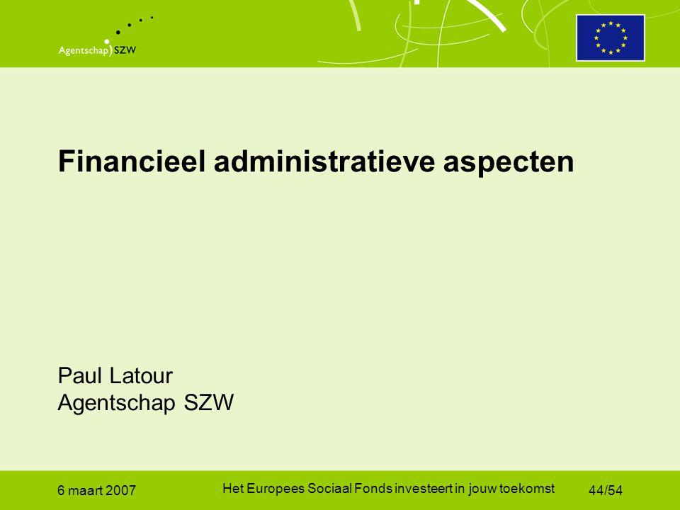 6 maart 2007 Het Europees Sociaal Fonds investeert in jouw toekomst 44/54 Financieel administratieve aspecten Paul Latour Agentschap SZW