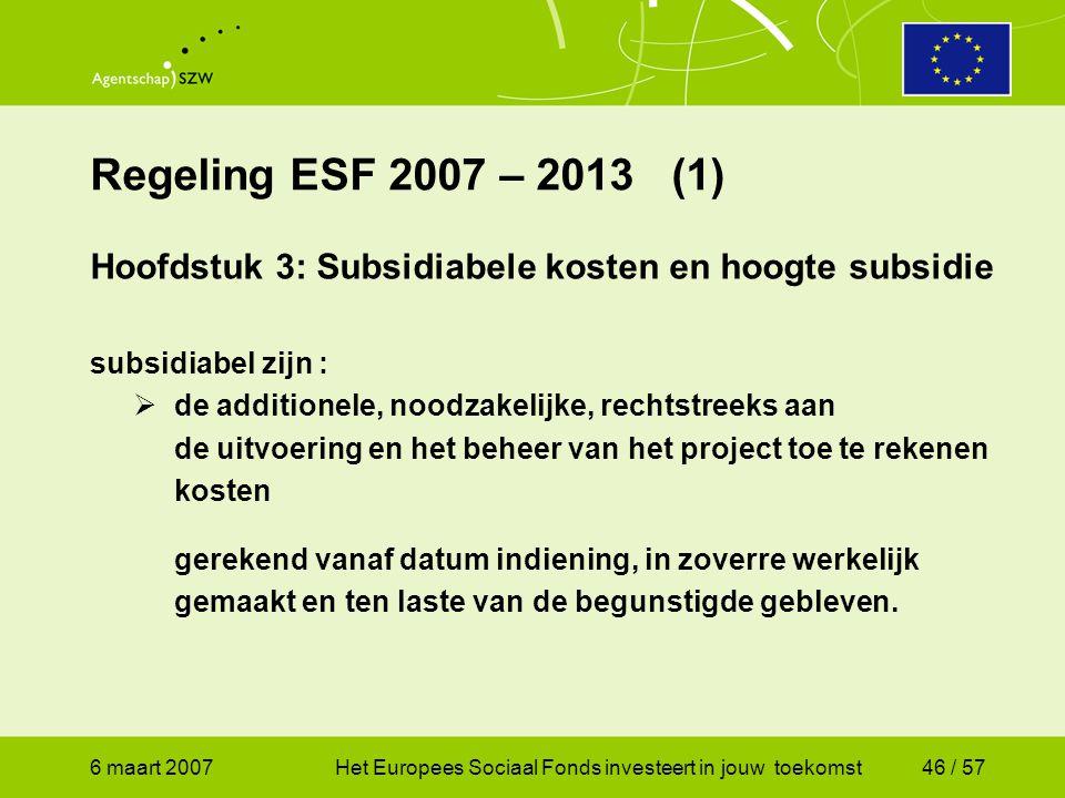 6 maart 2007Het Europees Sociaal Fonds investeert in jouw toekomst46 / 57 Regeling ESF 2007 – 2013 (1) Hoofdstuk 3: Subsidiabele kosten en hoogte subsidie subsidiabel zijn :  de additionele, noodzakelijke, rechtstreeks aan de uitvoering en het beheer van het project toe te rekenen kosten gerekend vanaf datum indiening, in zoverre werkelijk gemaakt en ten laste van de begunstigde gebleven.