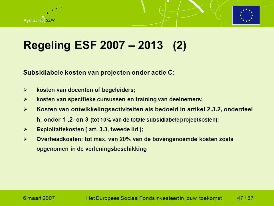 6 maart 2007Het Europees Sociaal Fonds investeert in jouw toekomst47 / 57 Regeling ESF 2007 – 2013 (2) Subsidiabele kosten van projecten onder actie C:  kosten van docenten of begeleiders;  kosten van specifieke cursussen en training van deelnemers;  Kosten van ontwikkelingsactiviteiten als bedoeld in artikel 2.3.2, onderdeel h, onder 1 ◦,2 ◦ en 3 ◦(tot 10% van de totale subsidiabele projectkosten);  Exploitatiekosten ( art.