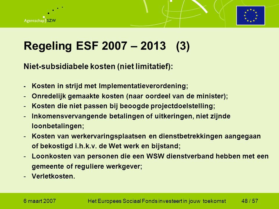 6 maart 2007Het Europees Sociaal Fonds investeert in jouw toekomst48 / 57 Regeling ESF 2007 – 2013 (3) Niet-subsidiabele kosten (niet limitatief): - Kosten in strijd met Implementatieverordening; -Onredelijk gemaakte kosten (naar oordeel van de minister); -Kosten die niet passen bij beoogde projectdoelstelling; -Inkomensvervangende betalingen of uitkeringen, niet zijnde loonbetalingen; -Kosten van werkervaringsplaatsen en dienstbetrekkingen aangegaan of bekostigd i.h.k.v.