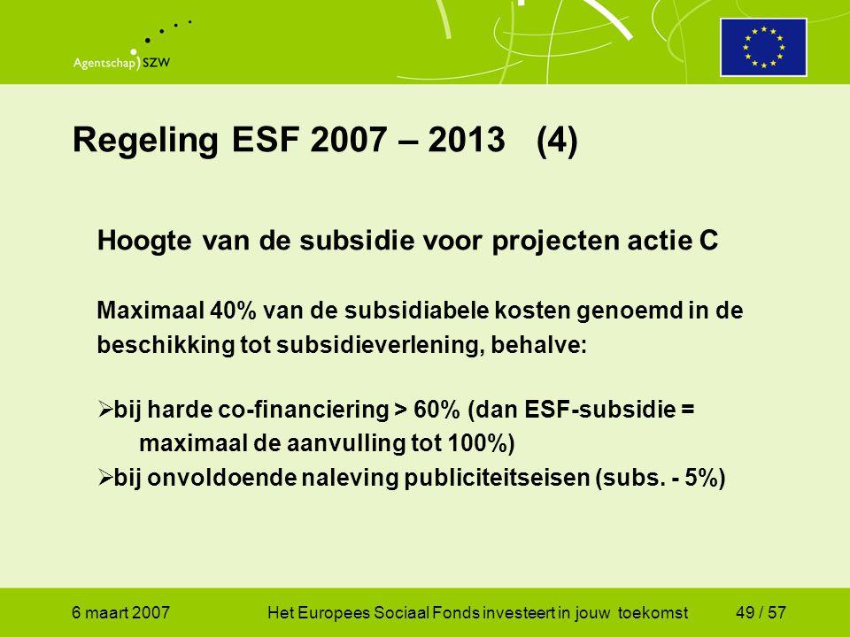 6 maart 2007Het Europees Sociaal Fonds investeert in jouw toekomst49 / 57 Regeling ESF 2007 – 2013 (4) Hoogte van de subsidie voor projecten actie C Maximaal 40% van de subsidiabele kosten genoemd in de beschikking tot subsidieverlening, behalve:  bij harde co-financiering > 60% (dan ESF-subsidie = maximaal de aanvulling tot 100%)  bij onvoldoende naleving publiciteitseisen (subs.