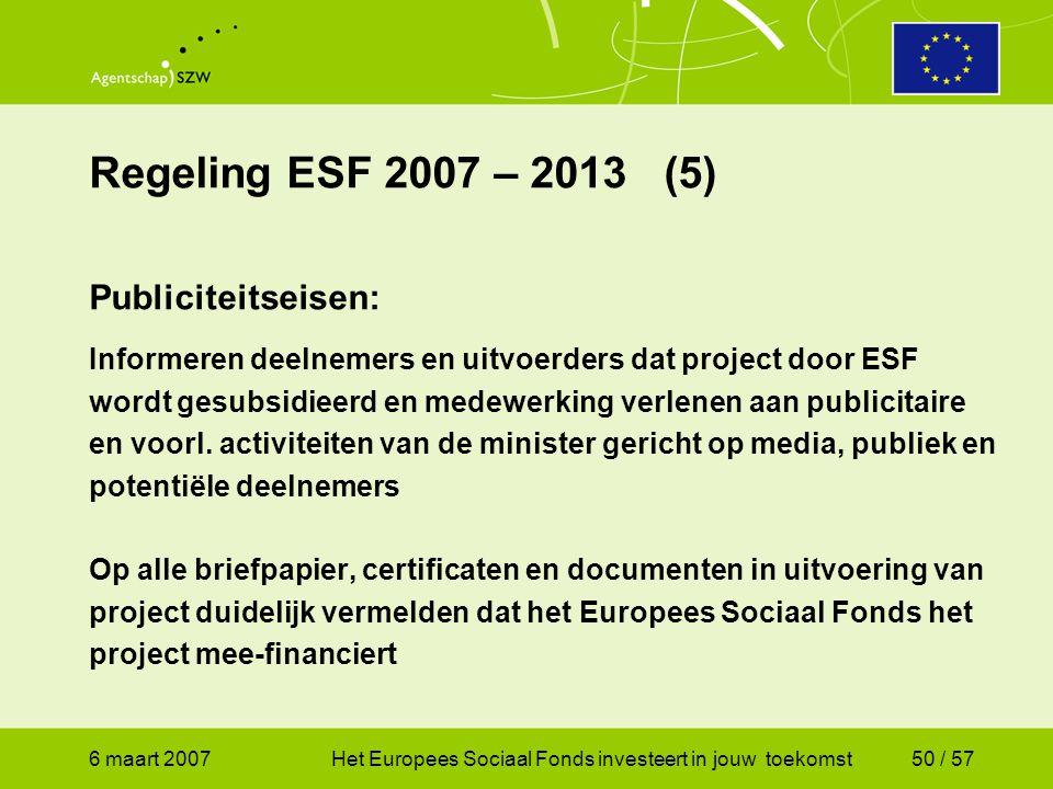 6 maart 2007Het Europees Sociaal Fonds investeert in jouw toekomst50 / 57 Regeling ESF 2007 – 2013 (5) Publiciteitseisen: Informeren deelnemers en uitvoerders dat project door ESF wordt gesubsidieerd en medewerking verlenen aan publicitaire en voorl.