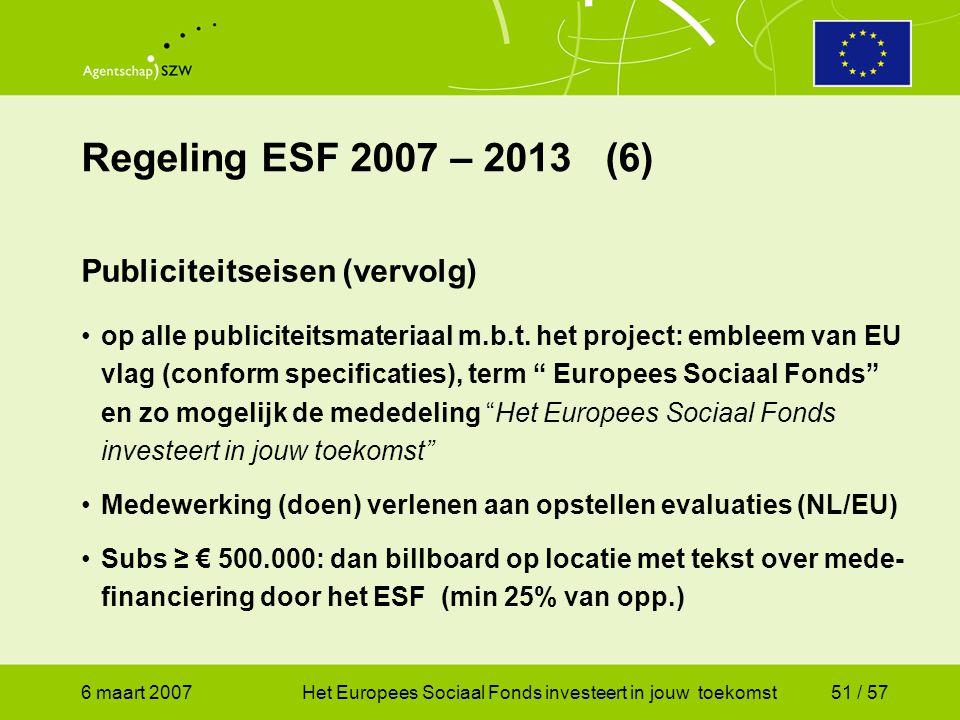 6 maart 2007Het Europees Sociaal Fonds investeert in jouw toekomst51 / 57 Regeling ESF 2007 – 2013 (6) Publiciteitseisen (vervolg) •op alle publiciteitsmateriaal m.b.t.