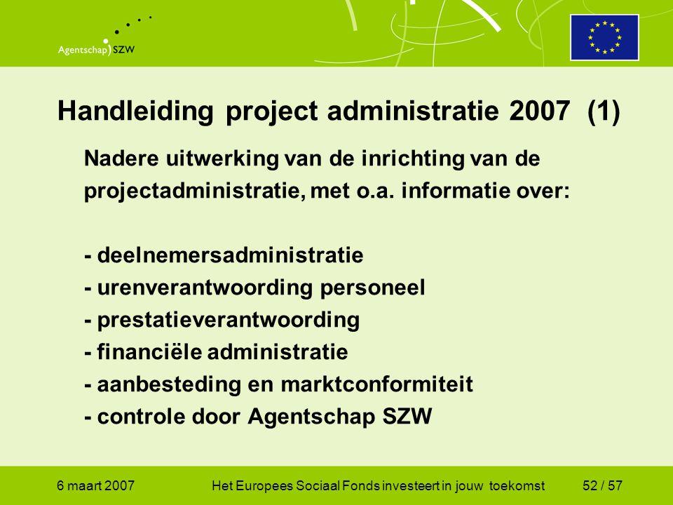6 maart 2007Het Europees Sociaal Fonds investeert in jouw toekomst52 / 57 Handleiding project administratie 2007 (1) Nadere uitwerking van de inrichting van de projectadministratie, met o.a.