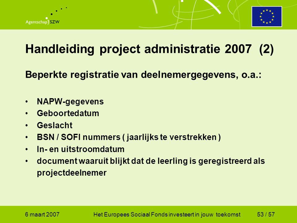 6 maart 2007Het Europees Sociaal Fonds investeert in jouw toekomst53 / 57 Handleiding project administratie 2007 (2) Beperkte registratie van deelnemergegevens, o.a.: •NAPW-gegevens •Geboortedatum •Geslacht •BSN / SOFI nummers ( jaarlijks te verstrekken ) •In- en uitstroomdatum •document waaruit blijkt dat de leerling is geregistreerd als projectdeelnemer