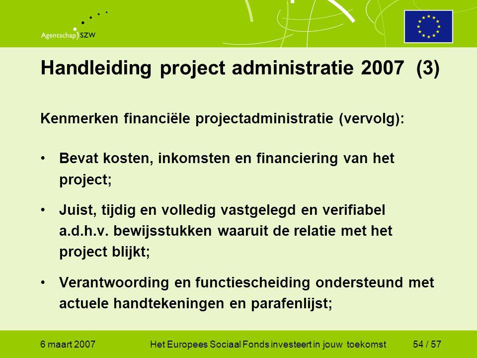 6 maart 2007Het Europees Sociaal Fonds investeert in jouw toekomst54 / 57 Handleiding project administratie 2007 (3) Kenmerken financiële projectadministratie (vervolg): •Bevat kosten, inkomsten en financiering van het project; •Juist, tijdig en volledig vastgelegd en verifiabel a.d.h.v.