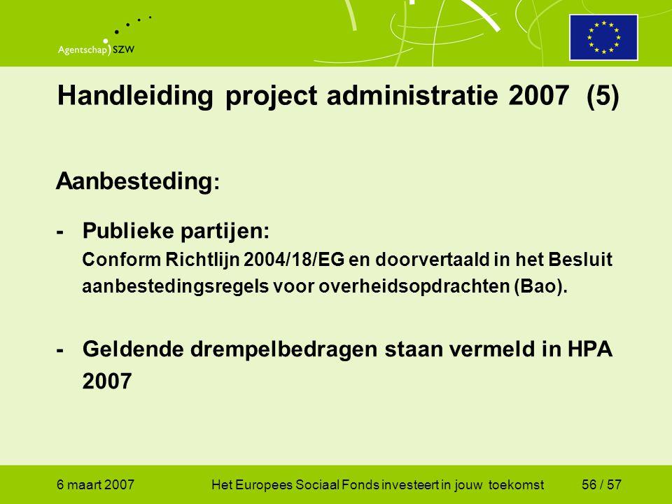 6 maart 2007Het Europees Sociaal Fonds investeert in jouw toekomst56 / 57 Handleiding project administratie 2007 (5) Aanbesteding : -Publieke partijen: Conform Richtlijn 2004/18/EG en doorvertaald in het Besluit aanbestedingsregels voor overheidsopdrachten (Bao).