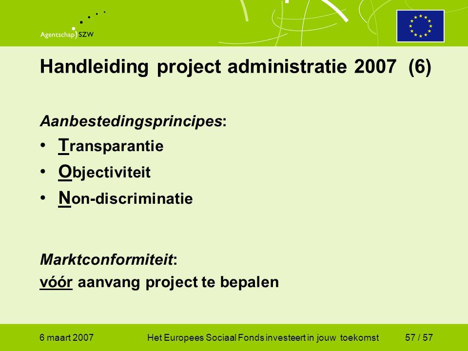 6 maart 2007Het Europees Sociaal Fonds investeert in jouw toekomst57 / 57 Handleiding project administratie 2007 (6) Aanbestedingsprincipes: •T ransparantie •O bjectiviteit •N on-discriminatie Marktconformiteit: vóór aanvang project te bepalen