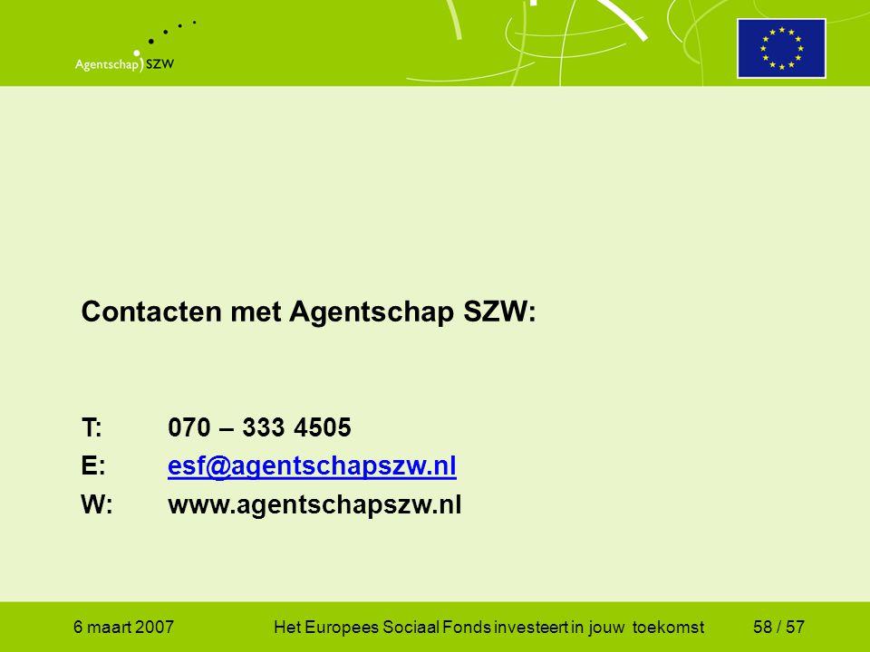 6 maart 2007Het Europees Sociaal Fonds investeert in jouw toekomst58 / 57 Contacten met Agentschap SZW: T:070 – 333 4505 E:esf@agentschapszw.nlesf@agentschapszw.nl W:www.agentschapszw.nl
