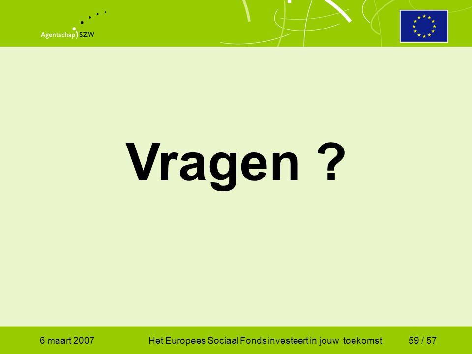 6 maart 2007Het Europees Sociaal Fonds investeert in jouw toekomst59 / 57 Vragen