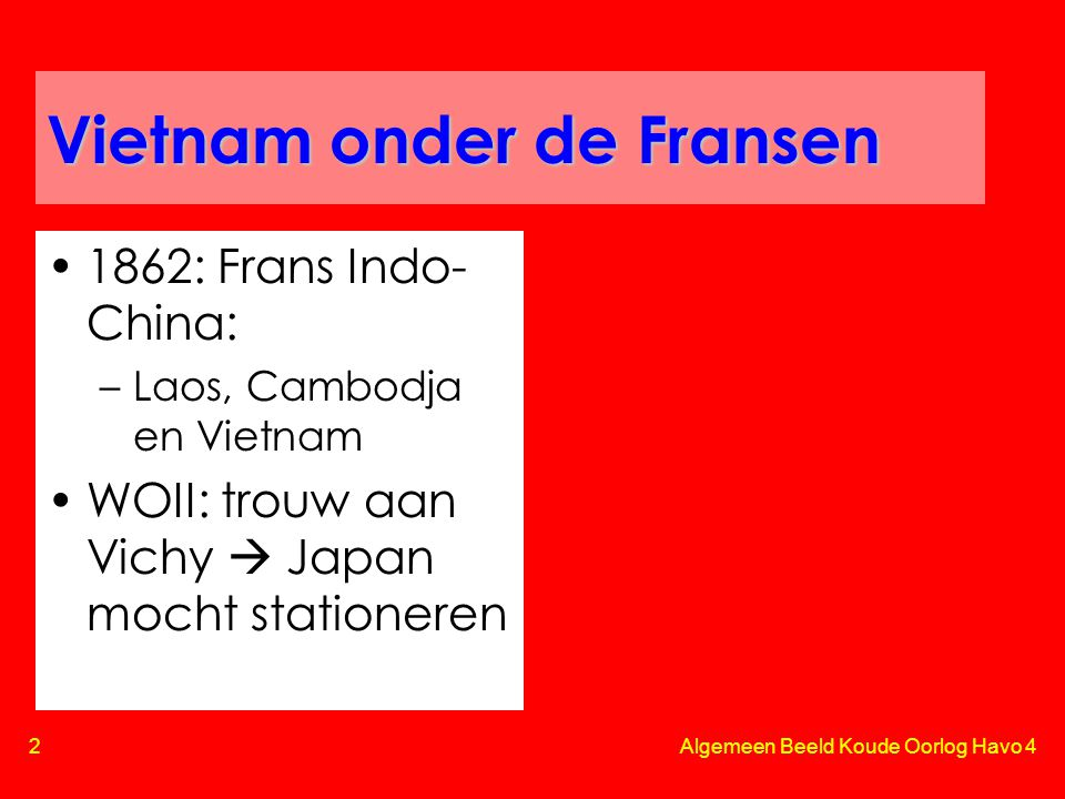 3 Algemeen Beeld Koude Oorlog Havo 4 Vietnam onder de Fransen •Fransgezinde elite in Zuid-Vietnam –Katholiek •Overgrote deel bevolking: –Agrarisch –Boeddhistisch –Met komst Japan: nationalistisch