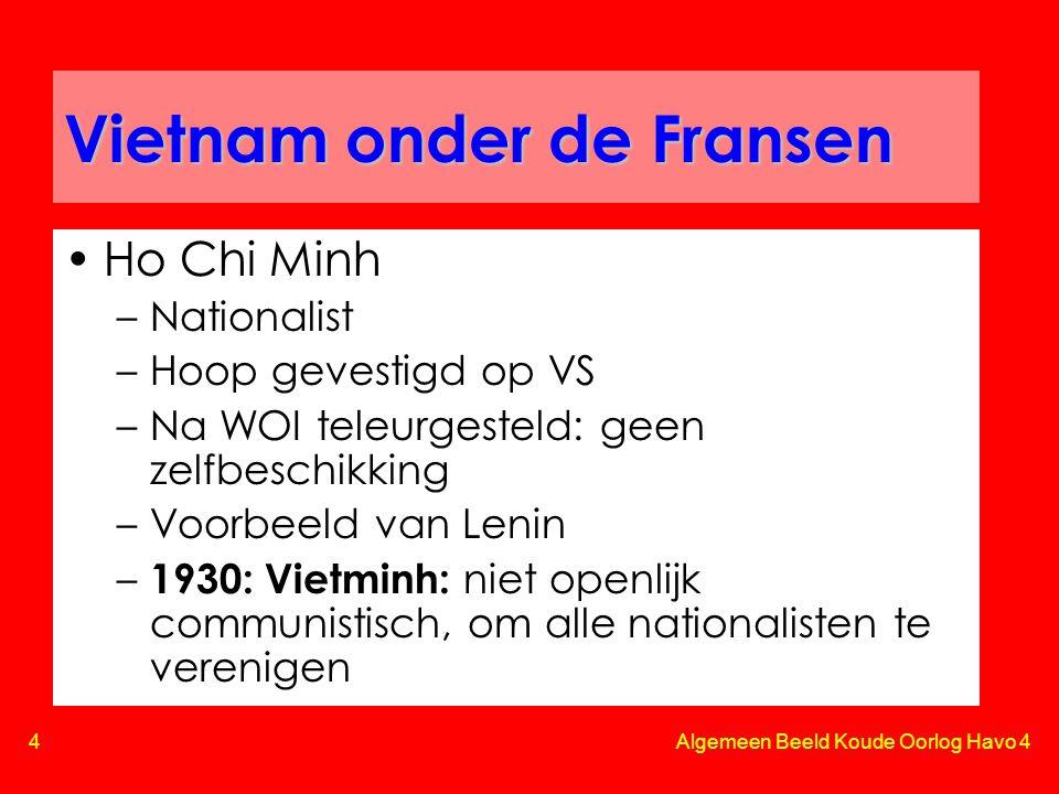 4 Algemeen Beeld Koude Oorlog Havo 4 Vietnam onder de Fransen •Ho Chi Minh –Nationalist –Hoop gevestigd op VS –Na WOI teleurgesteld: geen zelfbeschikking –Voorbeeld van Lenin – 1930: Vietminh: niet openlijk communistisch, om alle nationalisten te verenigen