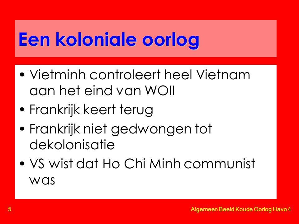 5 Algemeen Beeld Koude Oorlog Havo 4 Een koloniale oorlog •Vietminh controleert heel Vietnam aan het eind van WOII •Frankrijk keert terug •Frankrijk niet gedwongen tot dekolonisatie •VS wist dat Ho Chi Minh communist was