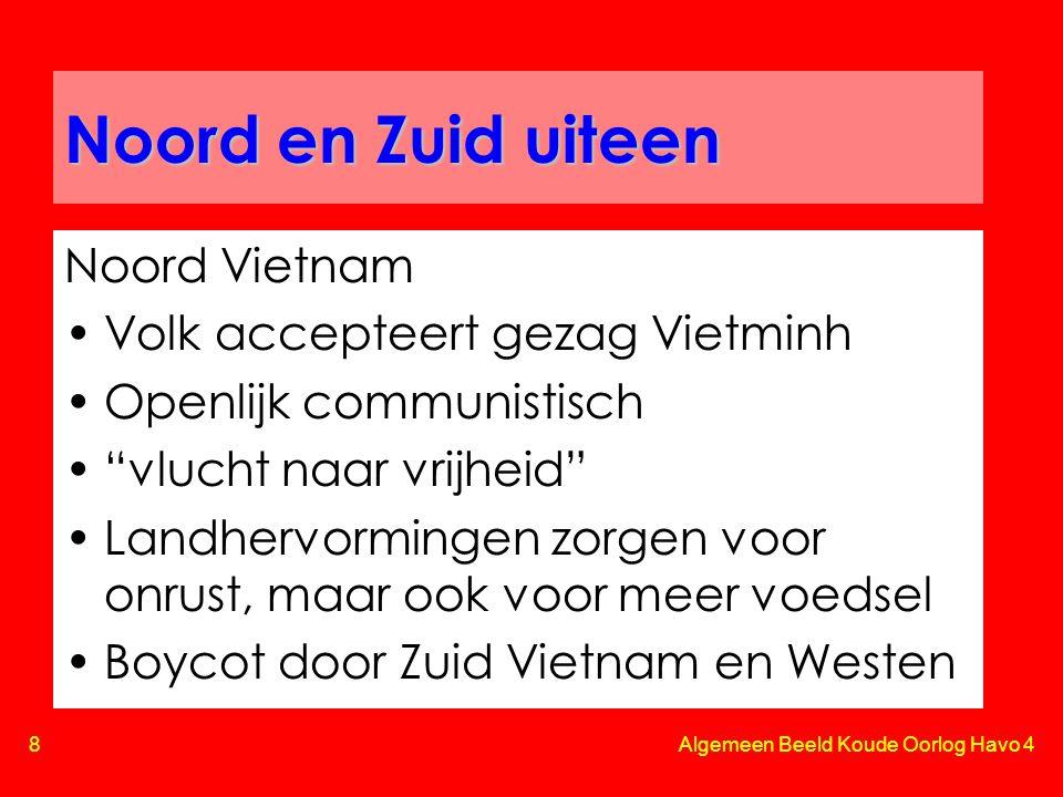 8 Algemeen Beeld Koude Oorlog Havo 4 Noord en Zuid uiteen Noord Vietnam •Volk accepteert gezag Vietminh •Openlijk communistisch • vlucht naar vrijheid •Landhervormingen zorgen voor onrust, maar ook voor meer voedsel •Boycot door Zuid Vietnam en Westen