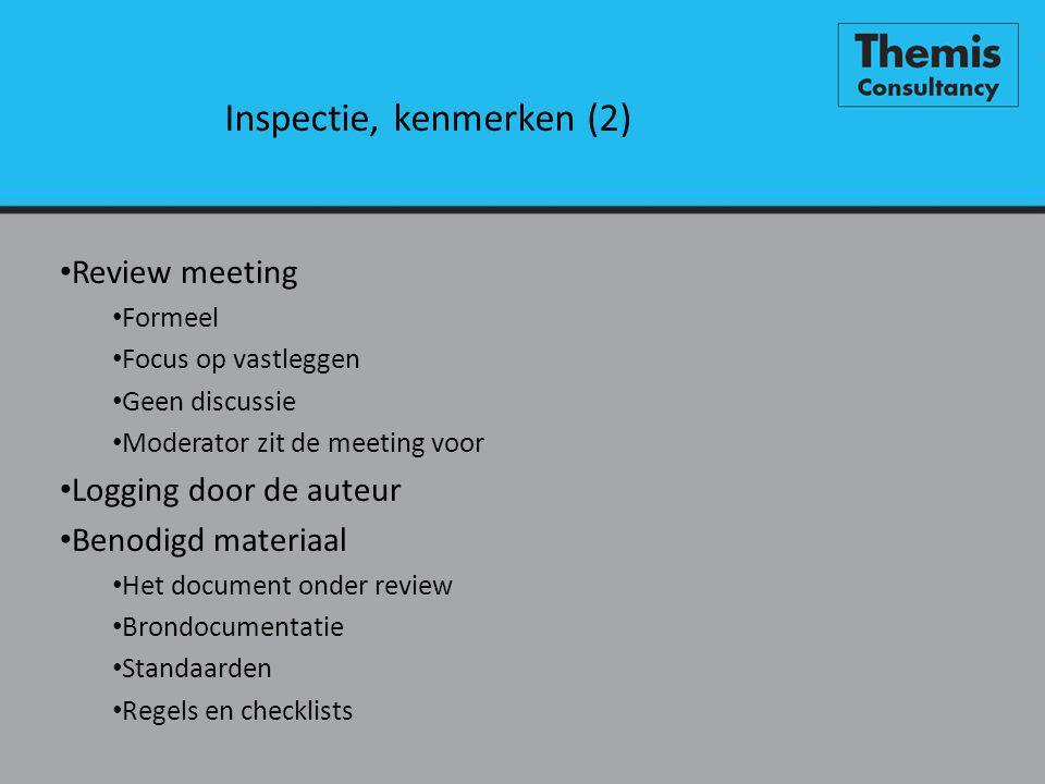 Inspectie, kenmerken (2) • Review meeting • Formeel • Focus op vastleggen • Geen discussie • Moderator zit de meeting voor • Logging door de auteur • Benodigd materiaal • Het document onder review • Brondocumentatie • Standaarden • Regels en checklists