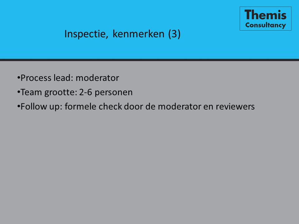Inspectie, kenmerken (3) • Process lead: moderator • Team grootte: 2-6 personen • Follow up: formele check door de moderator en reviewers