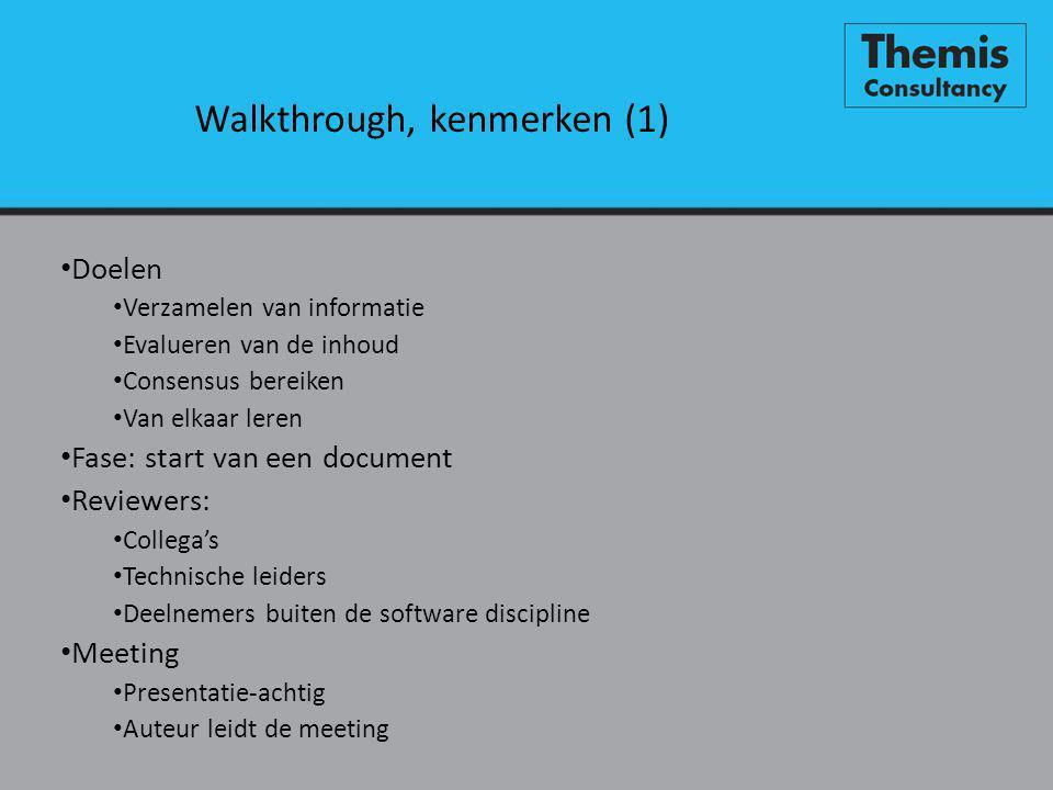 Walkthrough, kenmerken (1) • Doelen • Verzamelen van informatie • Evalueren van de inhoud • Consensus bereiken • Van elkaar leren • Fase: start van een document • Reviewers: • Collega's • Technische leiders • Deelnemers buiten de software discipline • Meeting • Presentatie-achtig • Auteur leidt de meeting