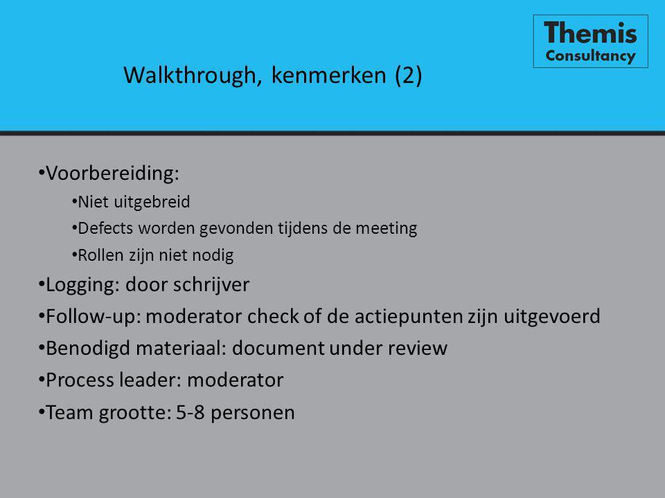 Walkthrough, kenmerken (2) • Voorbereiding: • Niet uitgebreid • Defects worden gevonden tijdens de meeting • Rollen zijn niet nodig • Logging: door schrijver • Follow-up: moderator check of de actiepunten zijn uitgevoerd • Benodigd materiaal: document under review • Process leader: moderator • Team grootte: 5-8 personen