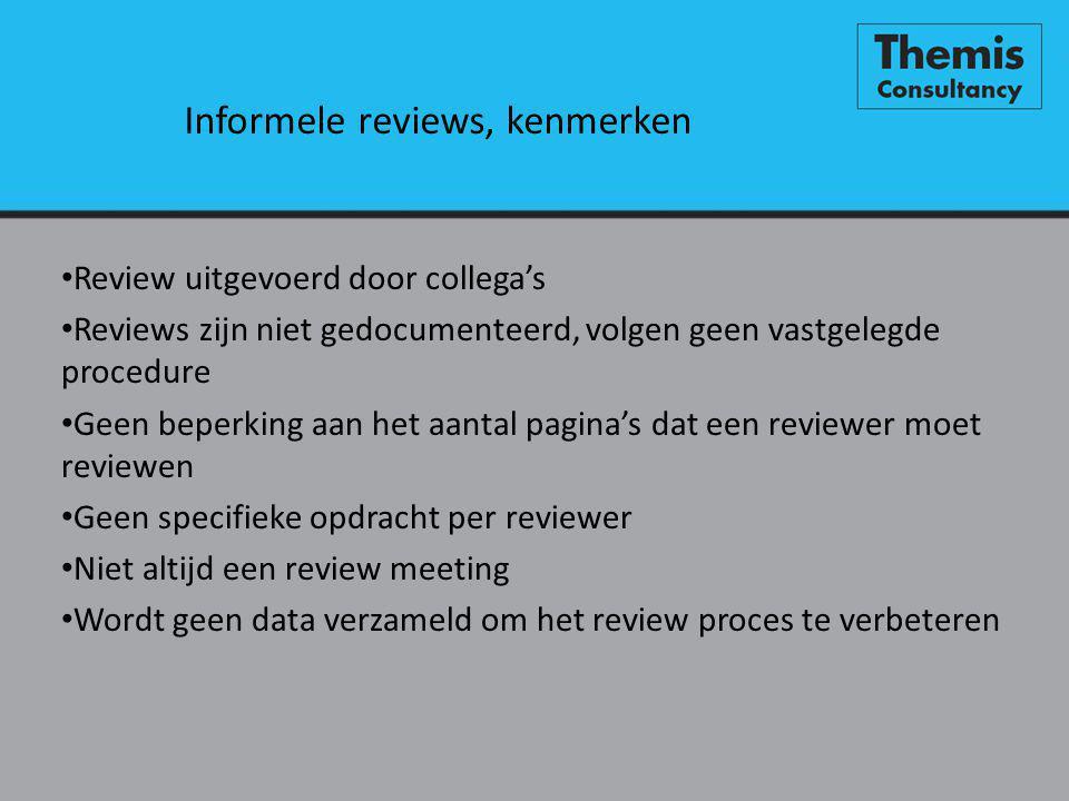Informele reviews, kenmerken • Review uitgevoerd door collega's • Reviews zijn niet gedocumenteerd, volgen geen vastgelegde procedure • Geen beperking aan het aantal pagina's dat een reviewer moet reviewen • Geen specifieke opdracht per reviewer • Niet altijd een review meeting • Wordt geen data verzameld om het review proces te verbeteren