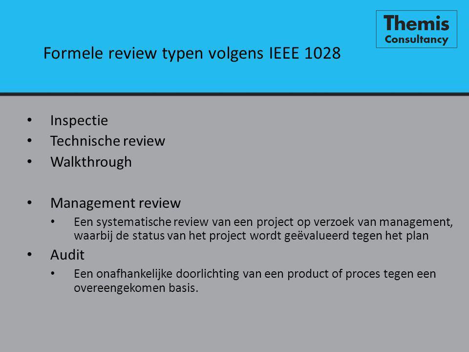 Formele review typen volgens IEEE 1028 • Inspectie • Technische review • Walkthrough • Management review • Een systematische review van een project op verzoek van management, waarbij de status van het project wordt geëvalueerd tegen het plan • Audit • Een onafhankelijke doorlichting van een product of proces tegen een overeengekomen basis.