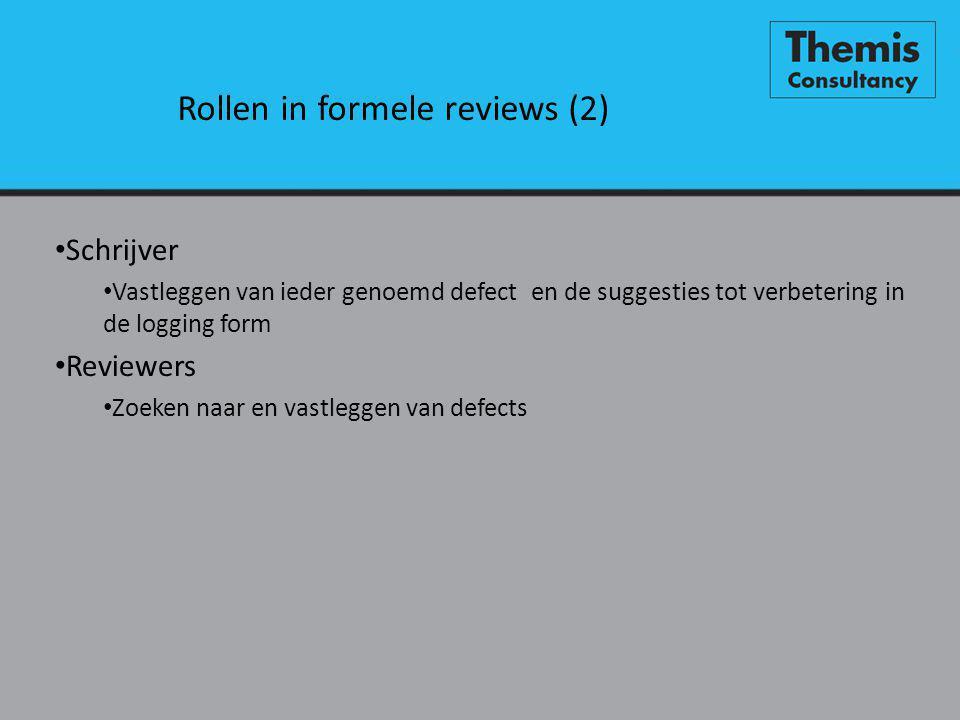 Rollen in formele reviews (2) • Schrijver • Vastleggen van ieder genoemd defect en de suggesties tot verbetering in de logging form • Reviewers • Zoeken naar en vastleggen van defects