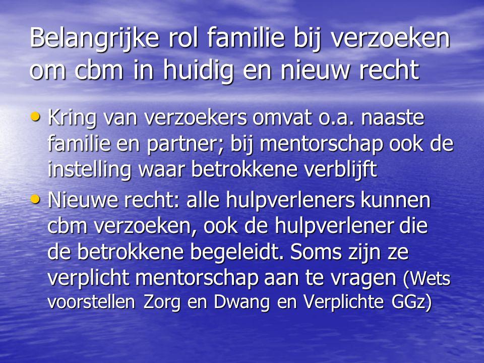 Belangrijke rol familie bij verzoeken om cbm in huidig en nieuw recht • Kring van verzoekers omvat o.a. naaste familie en partner; bij mentorschap ook