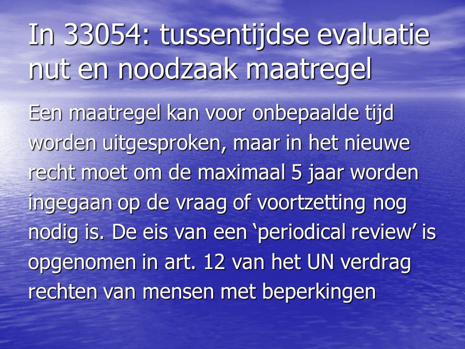 In 33054: tussentijdse evaluatie nut en noodzaak maatregel Een maatregel kan voor onbepaalde tijd worden uitgesproken, maar in het nieuwe recht moet o
