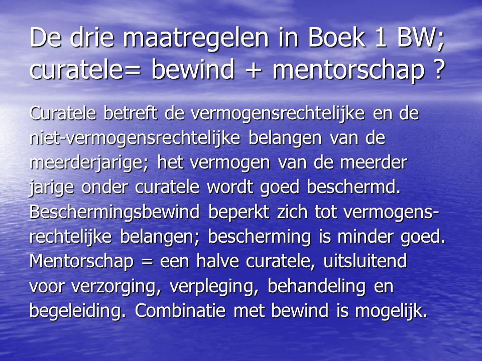 De drie maatregelen in Boek 1 BW; curatele= bewind + mentorschap ? Curatele betreft de vermogensrechtelijke en de niet-vermogensrechtelijke belangen v