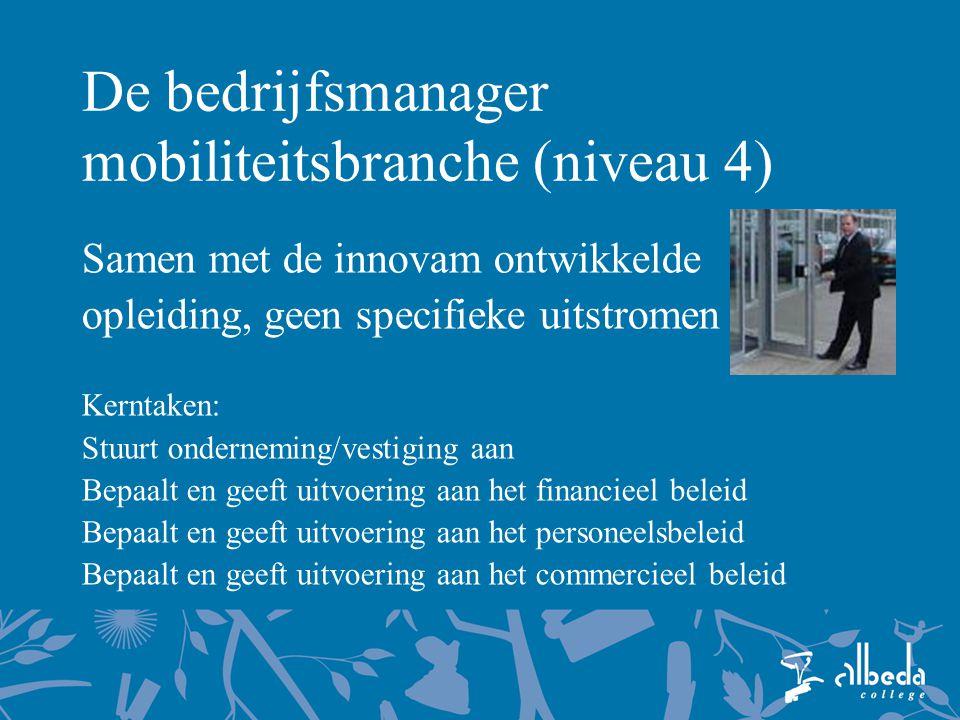 De bedrijfsmanager mobiliteitsbranche (niveau 4) Samen met de innovam ontwikkelde opleiding, geen specifieke uitstromen Kerntaken: Stuurt onderneming/