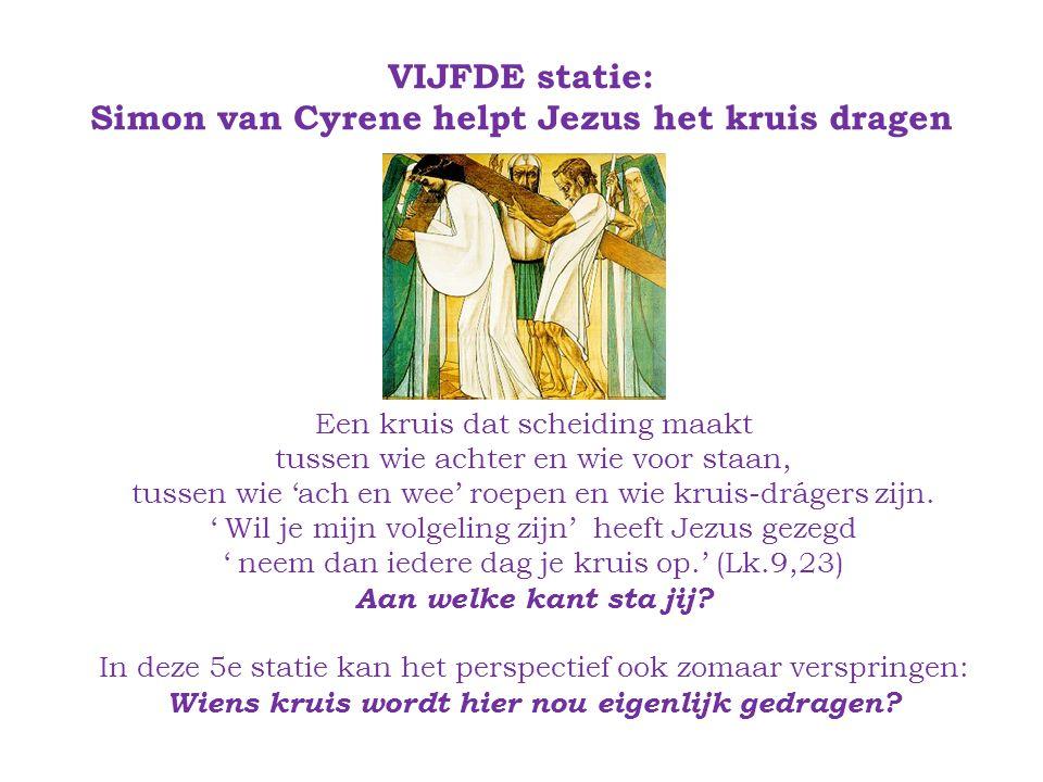 VIJFDE statie: Simon van Cyrene helpt Jezus het kruis dragen Een kruis dat scheiding maakt tussen wie achter en wie voor staan, tussen wie 'ach en wee' roepen en wie kruis-drágers zijn.