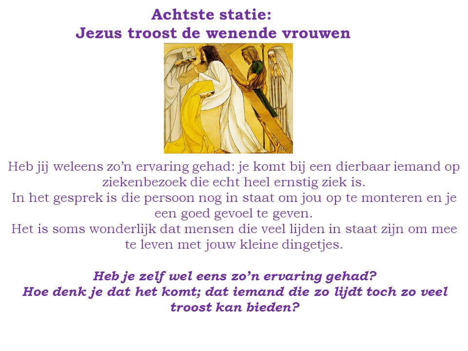 Achtste statie: Jezus troost de wenende vrouwen Heb jij weleens zo'n ervaring gehad: je komt bij een dierbaar iemand op ziekenbezoek die echt heel ernstig ziek is.